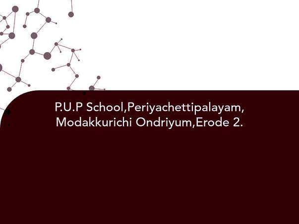 P.U.P School,Periyachettipalayam, Modakkurichi Ondriyum,Erode 2.
