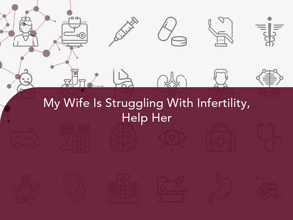 My Wife Is Struggling With Infertility, Help Her
