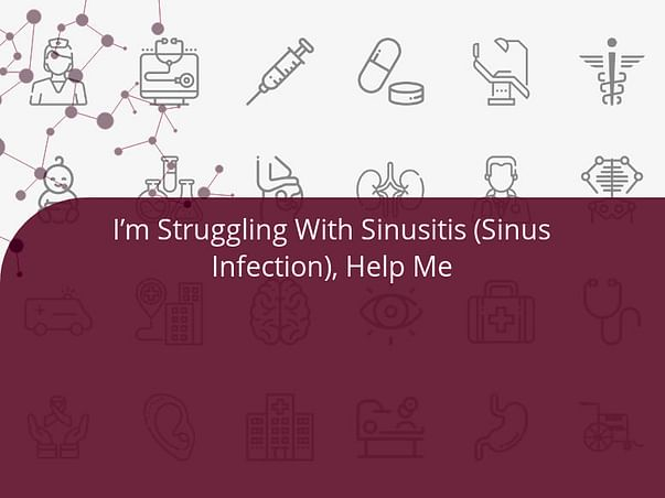 I'm Struggling With Sinusitis (Sinus Infection), Help Me