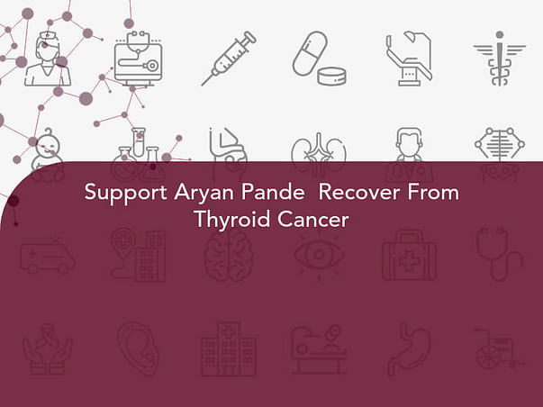 Support Aryan Pande  Recover From Thyroid Cancer