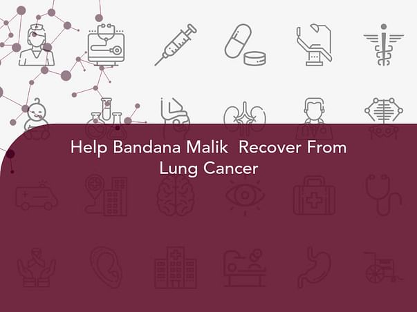 Help Bandana Malik  Recover From Lung Cancer