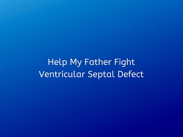 Help My Father Fight Ventricular Septal Defect