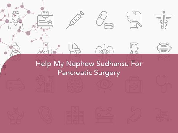 Help My Nephew Sudhansu For Pancreatic Surgery