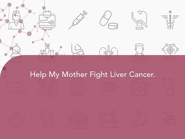 Help My Mother Fight Liver Cancer.