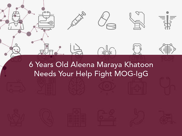 6 Years Old Aleena Maraya Khatoon Needs Your Help Fight MOG-IgG