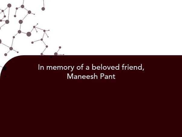 In memory of a beloved friend, Maneesh Pant