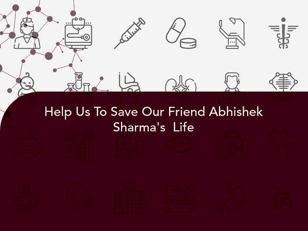 Help Us To Save Our Friend Abhishek Sharma's  Life