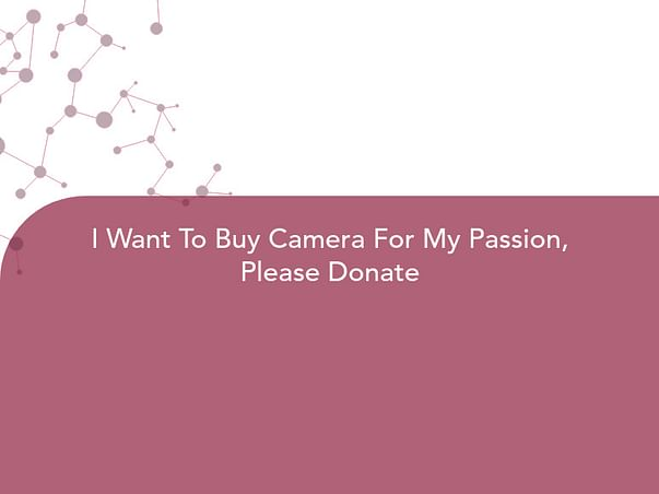 I Want To Buy Camera For My Passion, Please Donate