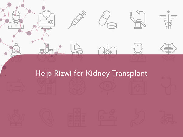 Help Rizwi for Kidney Transplant