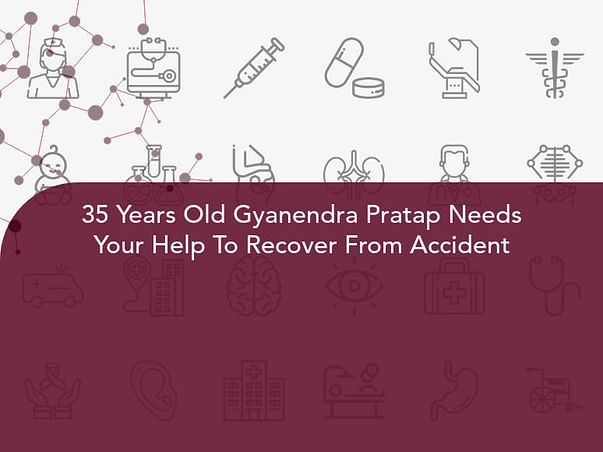 35 Years Old Gyanendra Pratap Needs Your Help To Recover From Accident