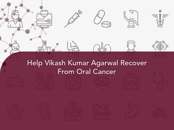 Help Vikash Kumar Agarwal Recover From Oral Cancer