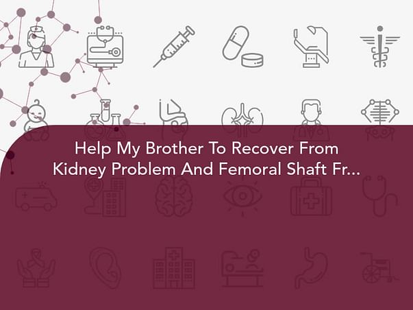 Help My Brother To Recover From Kidney Problem And Femoral Shaft Fracture