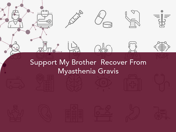 Support My Brother  Recover From Myasthenia Gravis