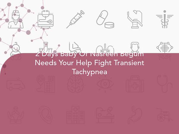 2 Days Baby Of Nasreen Begum Needs Your Help Fight Transient Tachypnea