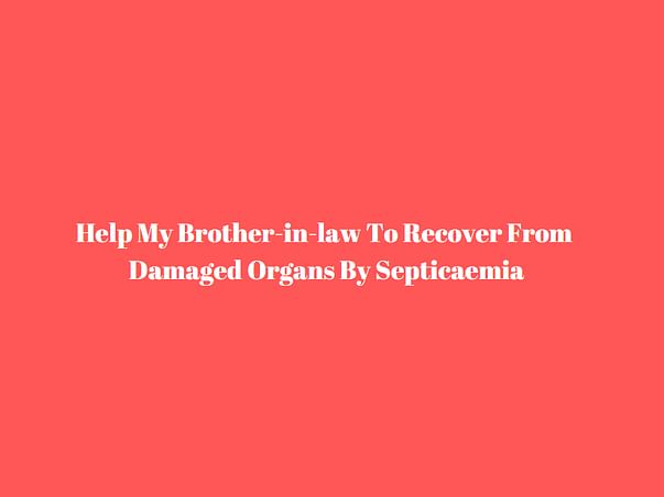 Help My Brother-In-law To Recover From Damaged Organs By Septicaemia