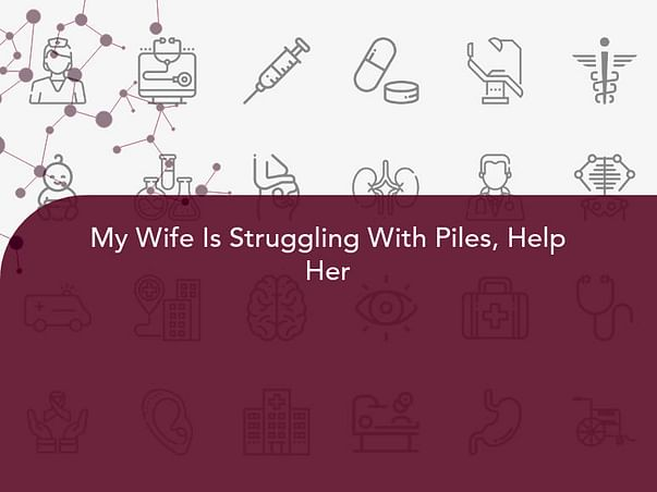 My Wife Is Struggling With Piles, Help Her