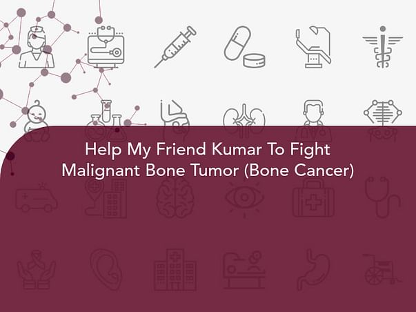 Help My Friend Recover From  Malignant Bone Tumor (Bone Cancer)