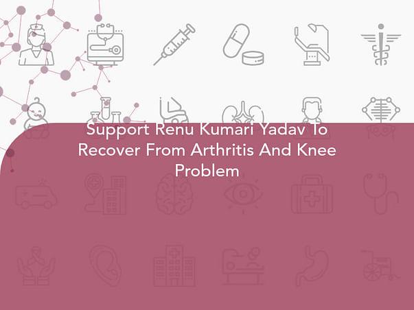 Support Renu Kumari Yadav To Recover From Arthritis And Knee Problem