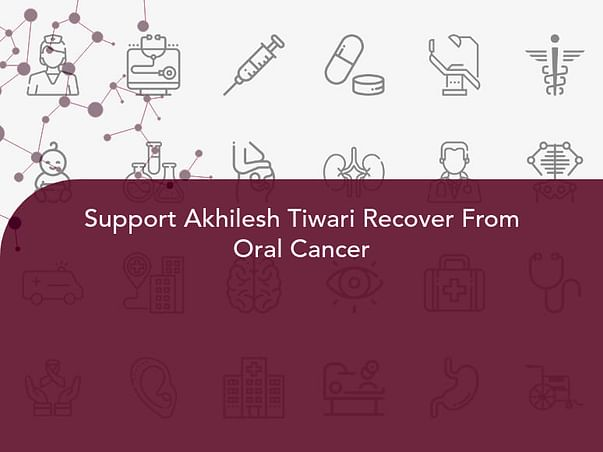 Support Akhilesh Tiwari Recover From Oral Cancer