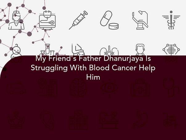 My Friend's Father Dhanurjaya Is Struggling With Blood Cancer Help Him
