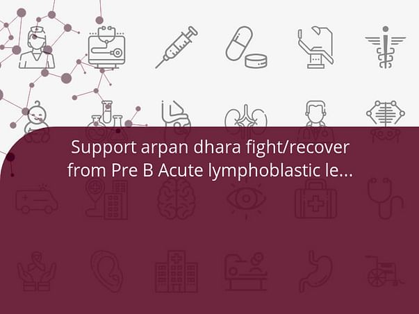Support arpan dhara fight/recover from Pre B Acute lymphoblastic leukmia