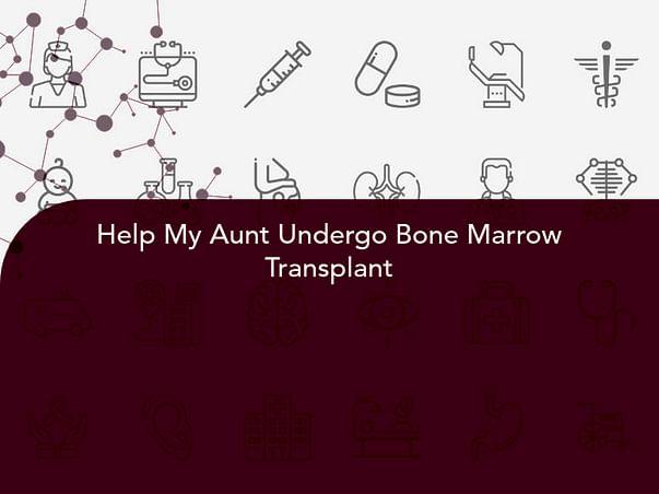 Help My Aunt Undergo Bone Marrow Transplant