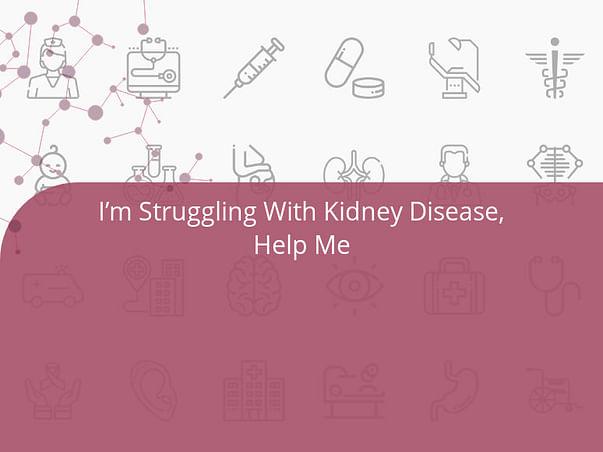 I'm Struggling With Kidney Disease, Help Me