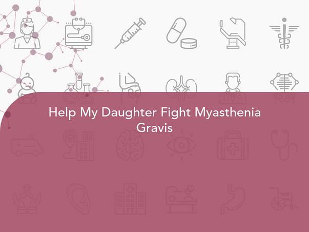 Help My Daughter Fight Myasthenia Gravis