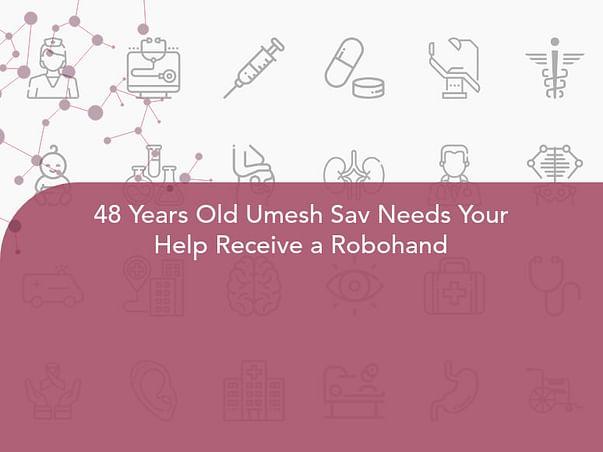 48 Years Old Umesh Sav Needs Your Help Receive a Robohand