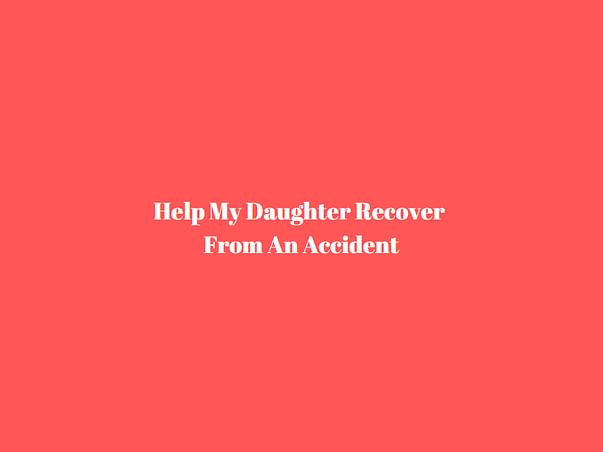 Help My Daughter Recover From An Accident
