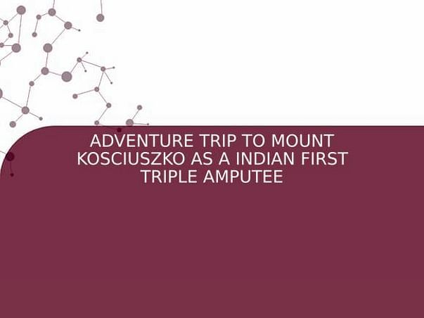ADVENTURE TRIP TO MOUNT KOSCIUSZKO AS A INDIAN FIRST TRIPLE AMPUTEE