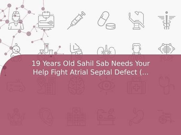 19 Years Old Sahil Sab Needs Your Help Fight Atrial Septal Defect (ASD)