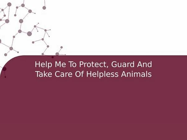 Help Me To Protect, Guard And Take Care Of Helpless Animals