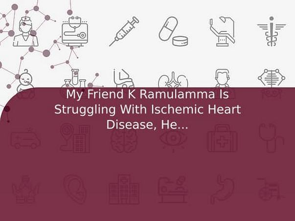 My Friend K Ramulamma Is Struggling With Ischemic Heart Disease, Help Him