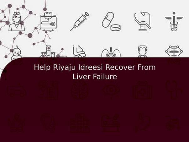 Help Riyaju Idreesi Recover From Liver Failure