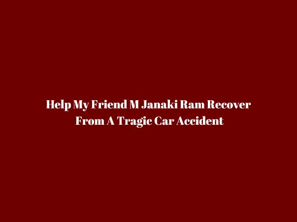 Help My Friend M Janaki Ram Recover From A Tragic Car Accident
