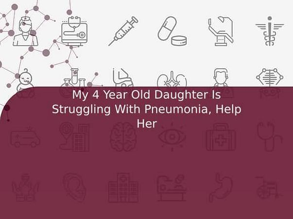 My 4 Year Old Daughter Is Struggling With Pneumonia, Help Her