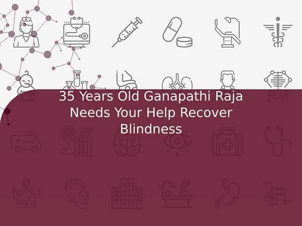 35 Years Old Ganapathi Raja Needs Your Help Recover Blindness