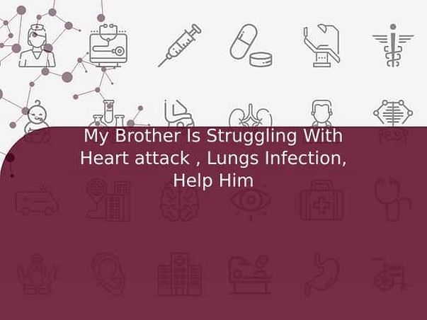 My Brother Is Struggling With Heart attack , Lungs Infection, Help Him