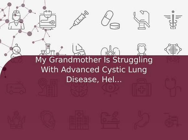 My Grandmother Is Struggling With Advanced Cystic Lung Disease, Help her