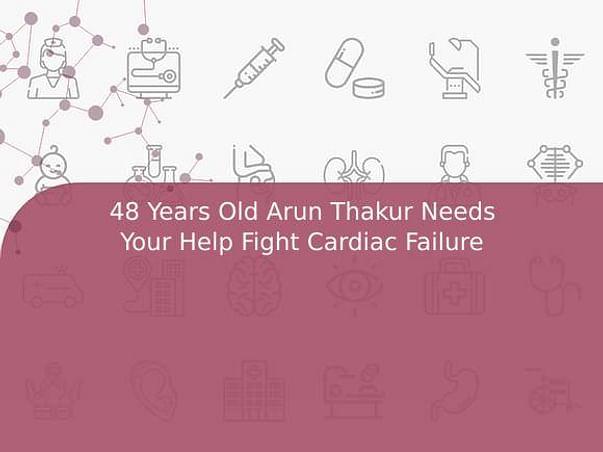 48 Years Old Arun Thakur Needs Your Help Fight Cardiac Failure