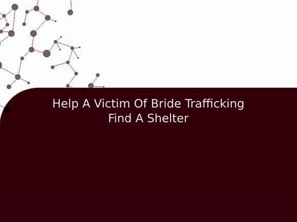 Help A Victim Of Bride Trafficking Find A Shelter