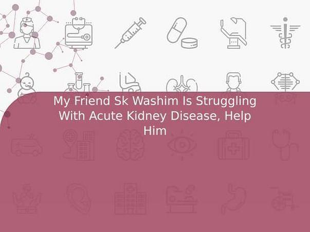 My Friend Sk Washim Is Struggling With Acute Kidney Disease, Help Him