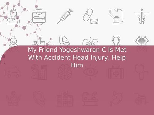 My Friend Yogeshwaran C Is Met With Accident Head Injury, Help Him