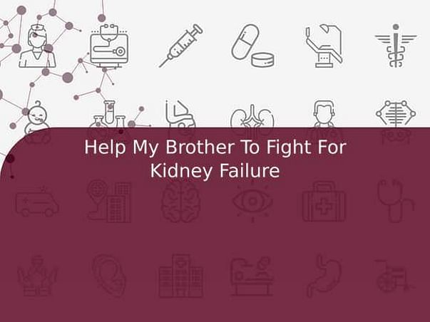 Help My Brother To Fight For Kidney Failure