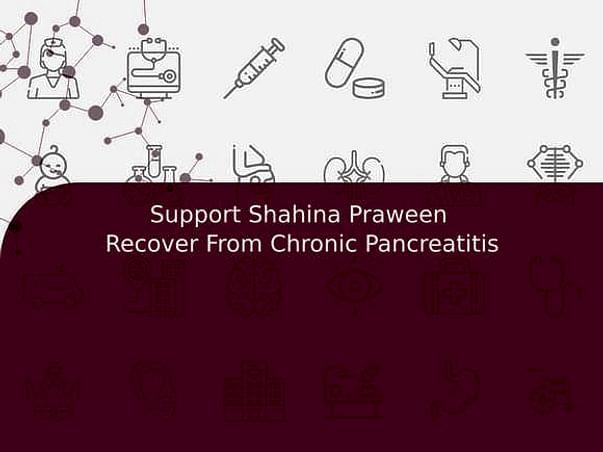 Support Shahina Praween  Recover From Chronic Pancreatitis