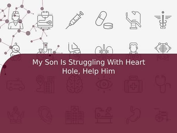 My Son Is Struggling With Heart Hole, Help Him