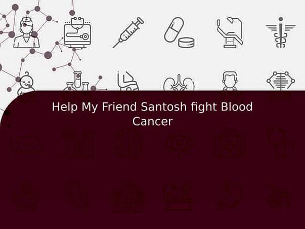 Help My Friend Santosh fight Blood Cancer