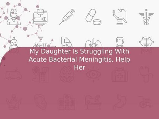My Daughter Is Struggling With Acute Bacterial Meningitis, Help Her
