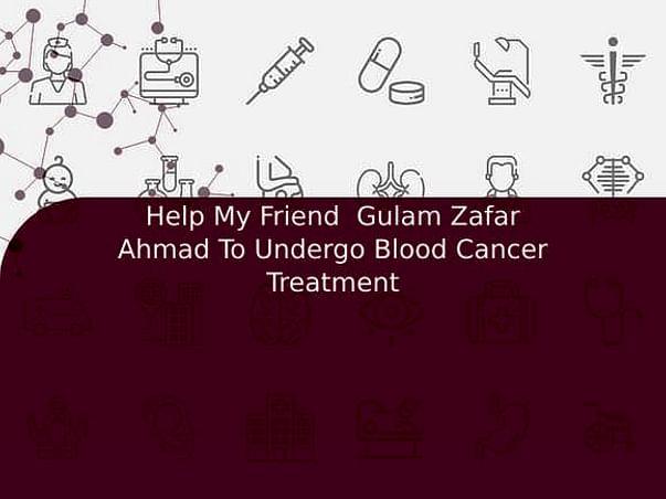 Help My Friend  Gulam Zafar Ahmad To Undergo Blood Cancer Treatment